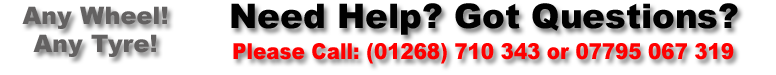 Need Help? Got Questions? Phone +44 (0) 1268 710 343 or 07727 674 224